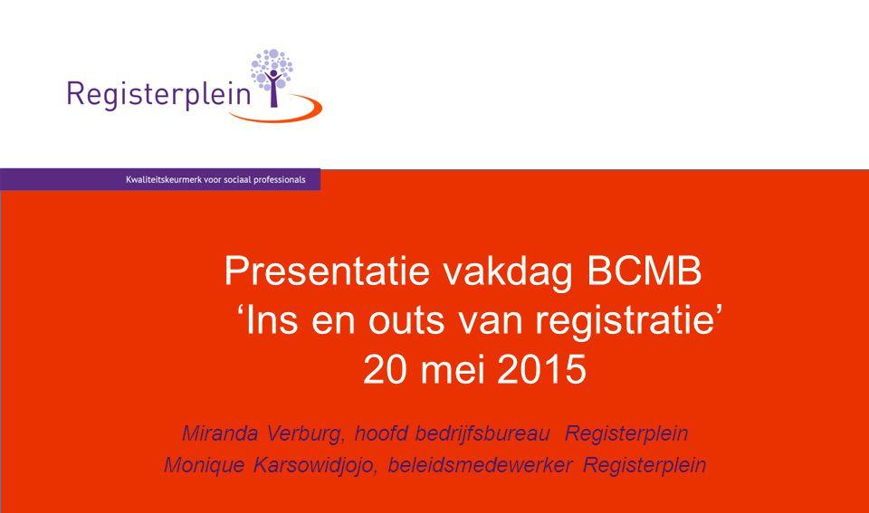 Presentatie vakdag BCMB 'Ins en outs van registratie' 20 mei 2015 Miranda Verburg, hoofd bedrijfsbureau Registerplein Monique Karsowidjojo, beleidsmed