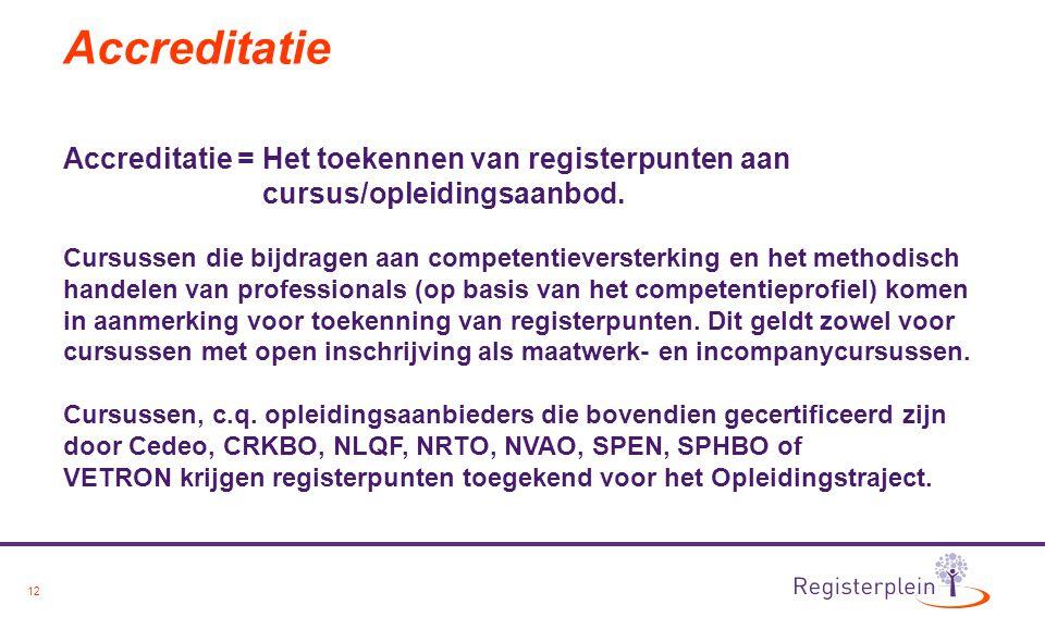 12 Accreditatie Accreditatie = Het toekennen van registerpunten aan cursus/opleidingsaanbod. Cursussen die bijdragen aan competentieversterking en het