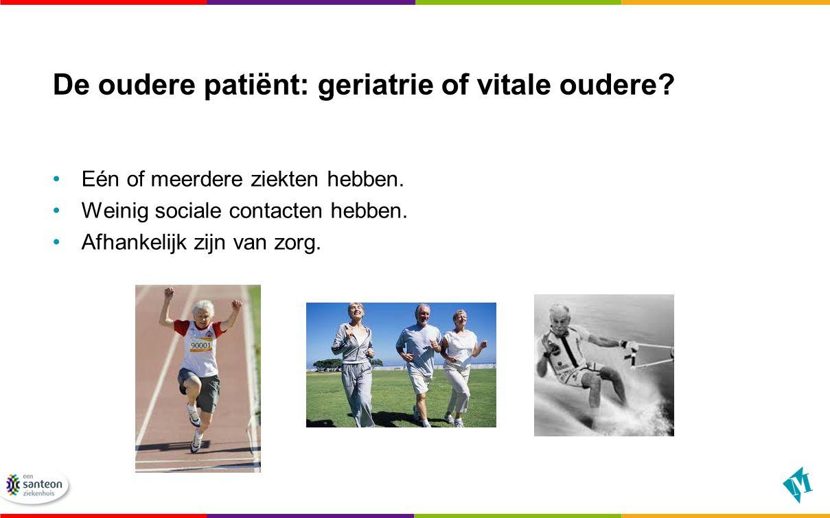 De oudere patiënt: geriatrie of vitale oudere? Eén of meerdere ziekten hebben. Weinig sociale contacten hebben. Afhankelijk zijn van zorg.