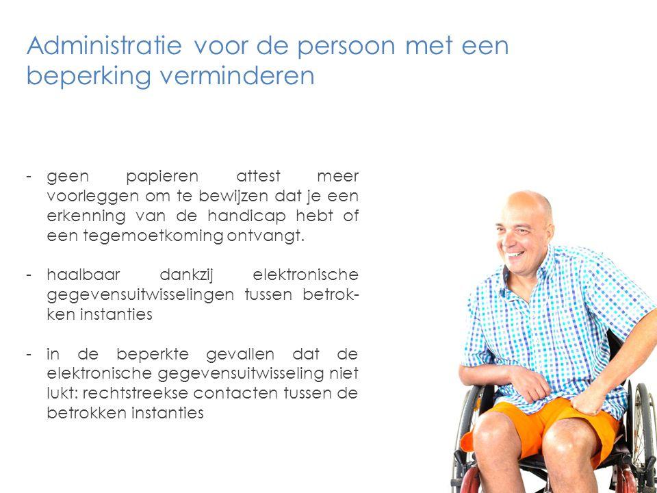-geen papieren attest meer voorleggen om te bewijzen dat je een erkenning van de handicap hebt of een tegemoetkoming ontvangt.