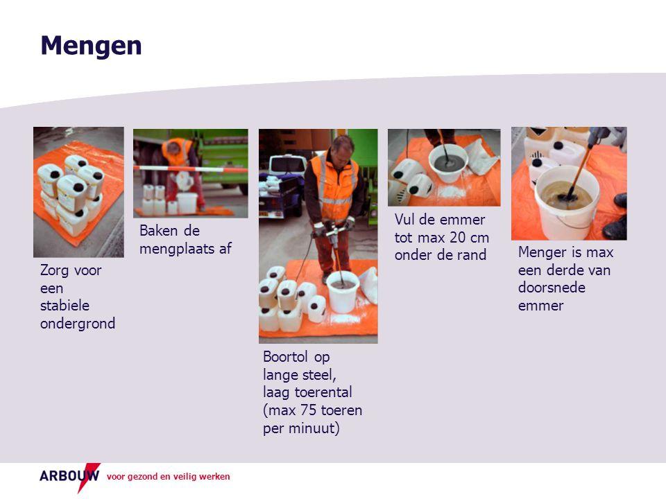 voor gezond en veilig werken Mengen Zorg voor een stabiele ondergrond Baken de mengplaats af Boortol op lange steel, laag toerental (max 75 toeren per minuut) Vul de emmer tot max 20 cm onder de rand Menger is max een derde van doorsnede emmer