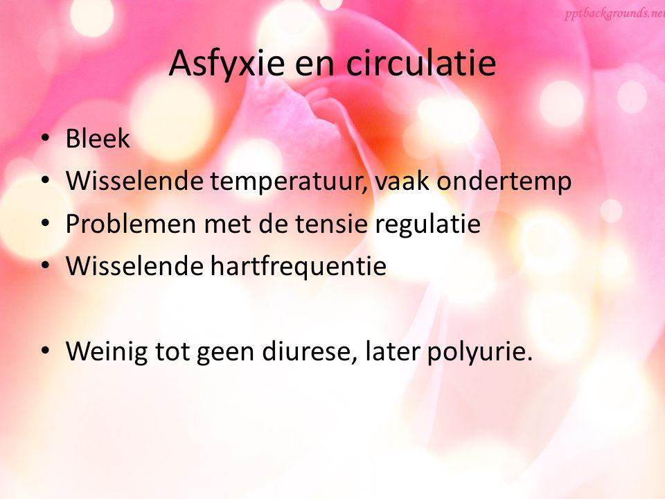 Asfyxie en circulatie Bleek Wisselende temperatuur, vaak ondertemp Problemen met de tensie regulatie Wisselende hartfrequentie Weinig tot geen diurese