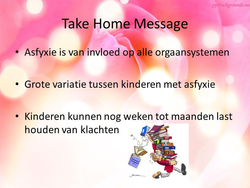 Take Home Message Asfyxie is van invloed op alle orgaansystemen Grote variatie tussen kinderen met asfyxie Kinderen kunnen nog weken tot maanden last