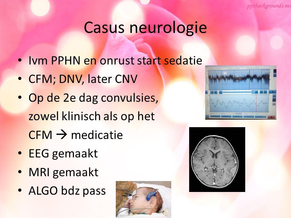 Casus neurologie Ivm PPHN en onrust start sedatie CFM; DNV, later CNV Op de 2e dag convulsies, zowel klinisch als op het CFM  medicatie EEG gemaakt M