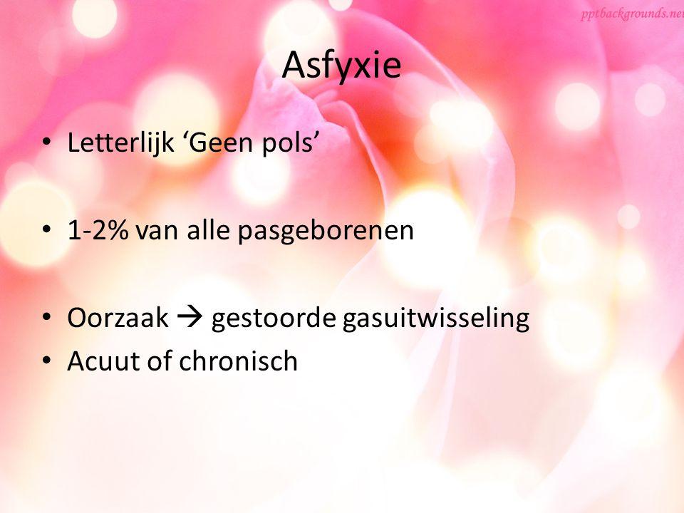 Asfyxie Letterlijk 'Geen pols' 1-2% van alle pasgeborenen Oorzaak  gestoorde gasuitwisseling Acuut of chronisch