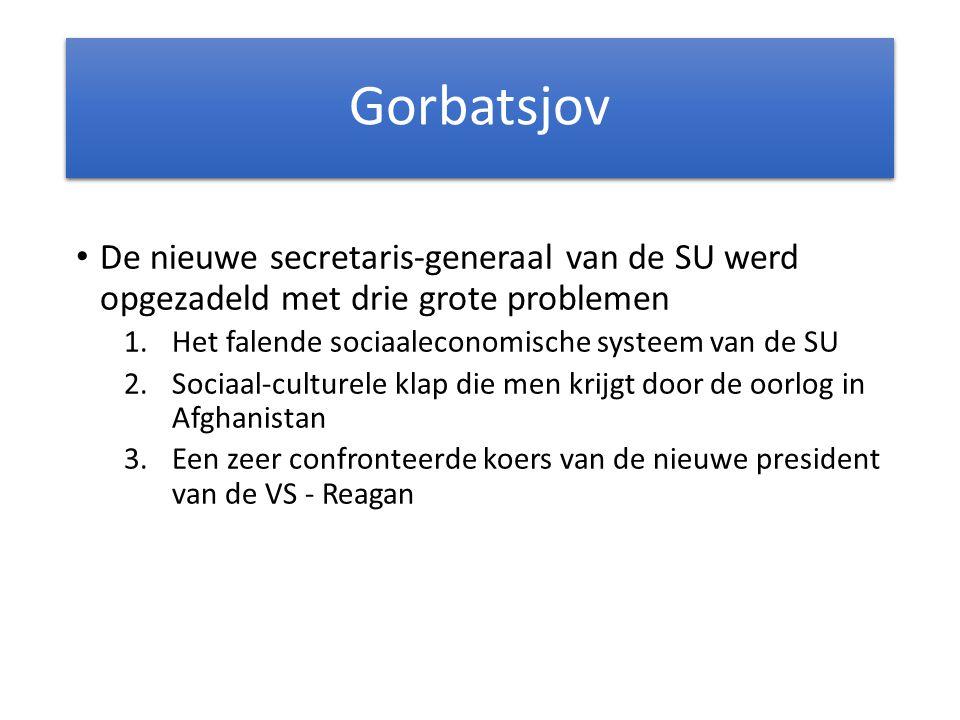 Gorbatsjov De nieuwe secretaris-generaal van de SU werd opgezadeld met drie grote problemen 1.Het falende sociaaleconomische systeem van de SU 2.Sociaal-culturele klap die men krijgt door de oorlog in Afghanistan 3.Een zeer confronteerde koers van de nieuwe president van de VS - Reagan
