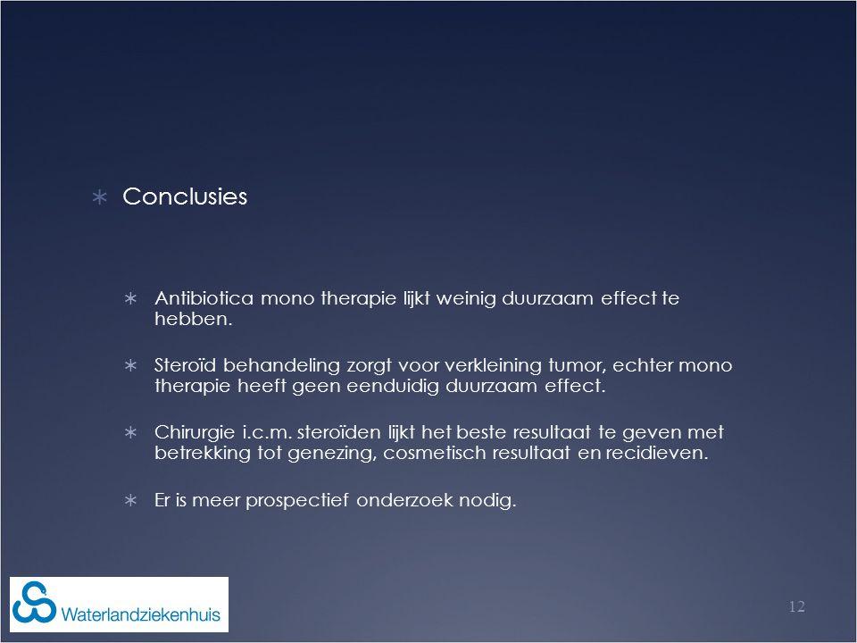 12  Conclusies  Antibiotica mono therapie lijkt weinig duurzaam effect te hebben.  Steroïd behandeling zorgt voor verkleining tumor, echter mono th