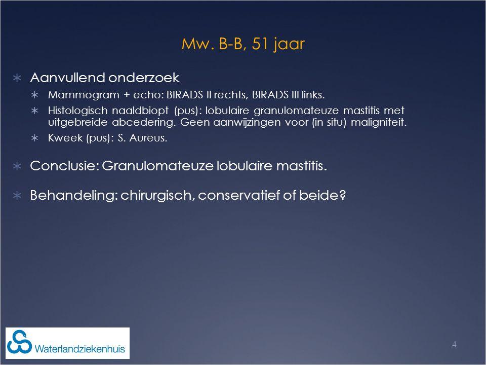 Mw. B-B, 51 jaar  Aanvullend onderzoek  Mammogram + echo: BIRADS II rechts, BIRADS III links.  Histologisch naaldbiopt (pus): lobulaire granulomate