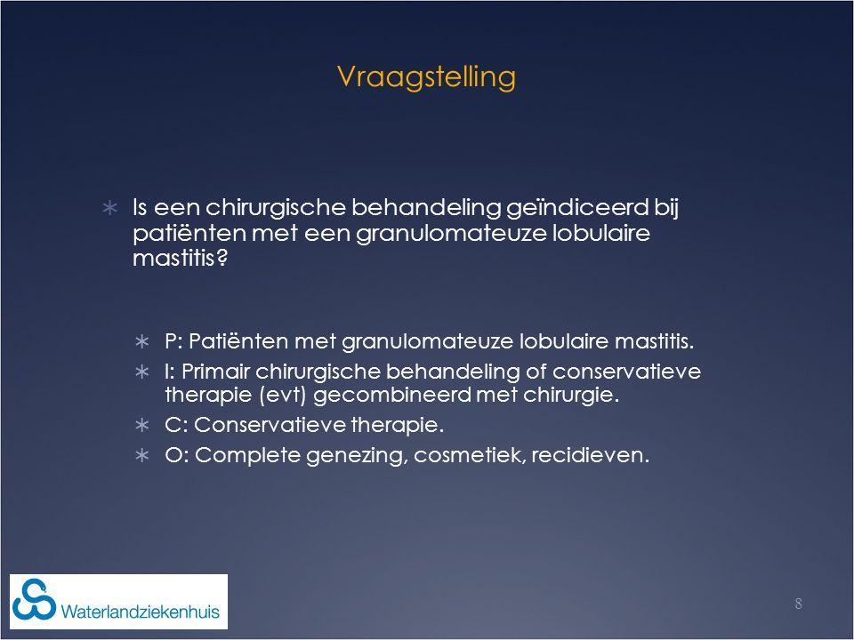 Vraagstelling  Is een chirurgische behandeling geïndiceerd bij patiënten met een granulomateuze lobulaire mastitis?  P: Patiënten met granulomateuze