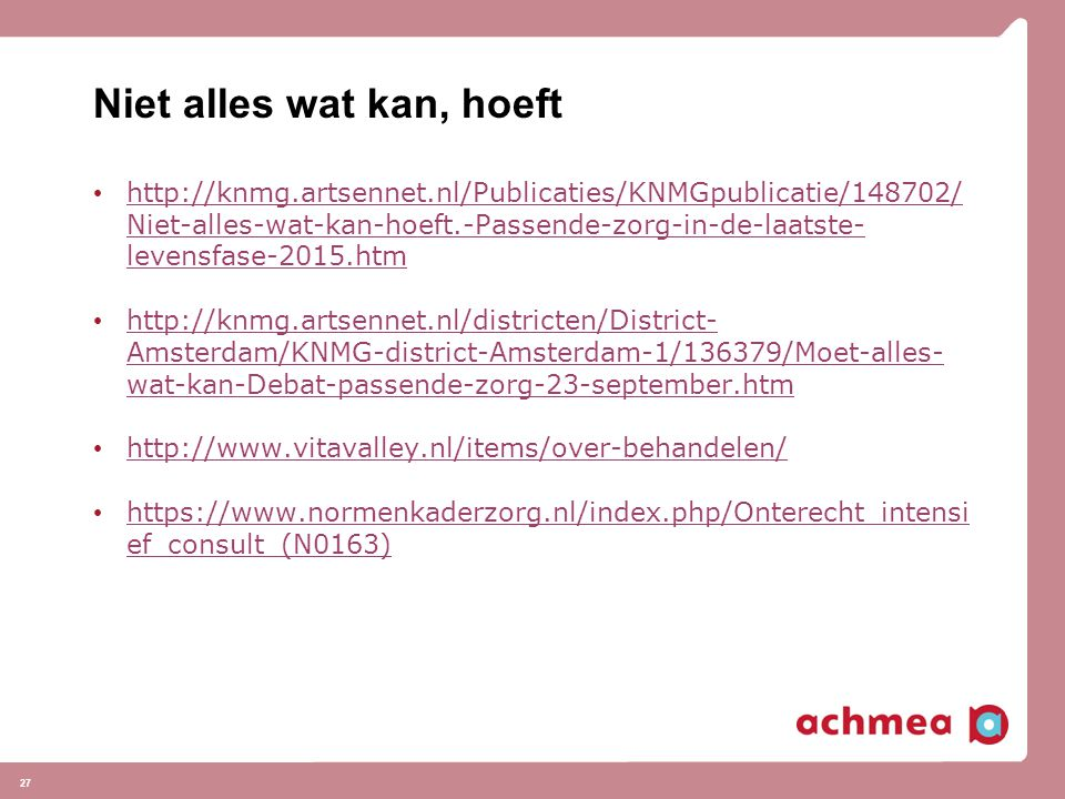 Niet alles wat kan, hoeft http://knmg.artsennet.nl/Publicaties/KNMGpublicatie/148702/ Niet-alles-wat-kan-hoeft.-Passende-zorg-in-de-laatste- levensfase-2015.htm http://knmg.artsennet.nl/Publicaties/KNMGpublicatie/148702/ Niet-alles-wat-kan-hoeft.-Passende-zorg-in-de-laatste- levensfase-2015.htm http://knmg.artsennet.nl/districten/District- Amsterdam/KNMG-district-Amsterdam-1/136379/Moet-alles- wat-kan-Debat-passende-zorg-23-september.htm http://knmg.artsennet.nl/districten/District- Amsterdam/KNMG-district-Amsterdam-1/136379/Moet-alles- wat-kan-Debat-passende-zorg-23-september.htm http://www.vitavalley.nl/items/over-behandelen/ https://www.normenkaderzorg.nl/index.php/Onterecht_intensi ef_consult_(N0163) https://www.normenkaderzorg.nl/index.php/Onterecht_intensi ef_consult_(N0163) 27