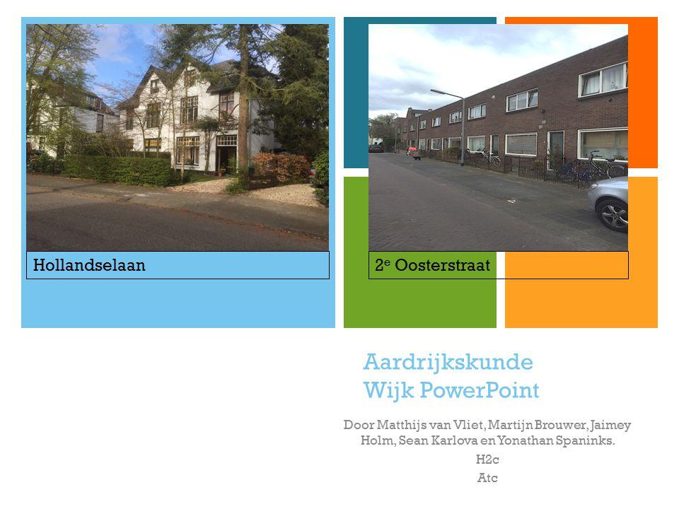 + Aardrijkskunde Wijk PowerPoint Door Matthijs van Vliet, Martijn Brouwer, Jaimey Holm, Sean Karlova en Yonathan Spaninks. H2c Atc 2 e OosterstraatHol