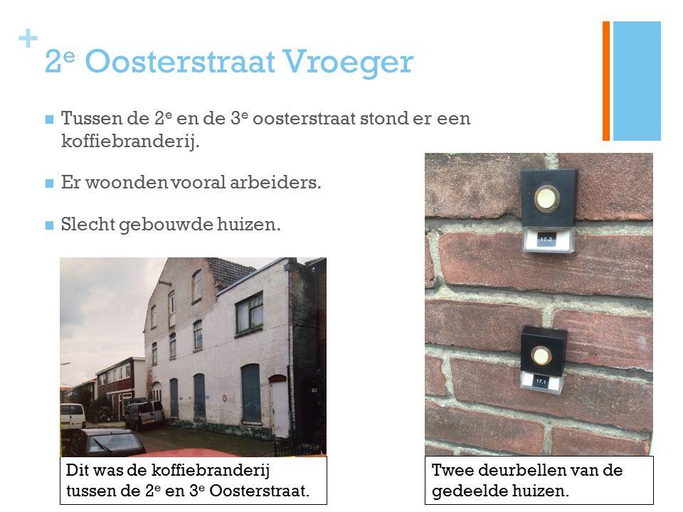 + 2 e Oosterstraat Vroeger Tussen de 2 e en de 3 e oosterstraat stond er een koffiebranderij. Er woonden vooral arbeiders. Slecht gebouwde huizen. Dit
