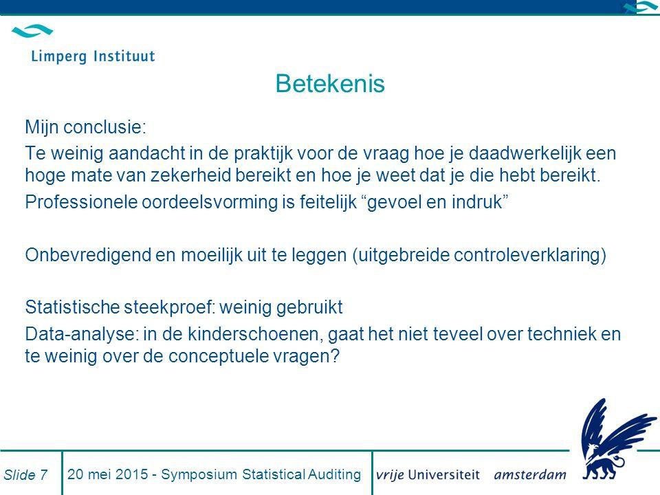 20 mei 2015 - Symposium Statistical Auditing Slide 7 Betekenis Mijn conclusie: Te weinig aandacht in de praktijk voor de vraag hoe je daadwerkelijk een hoge mate van zekerheid bereikt en hoe je weet dat je die hebt bereikt.