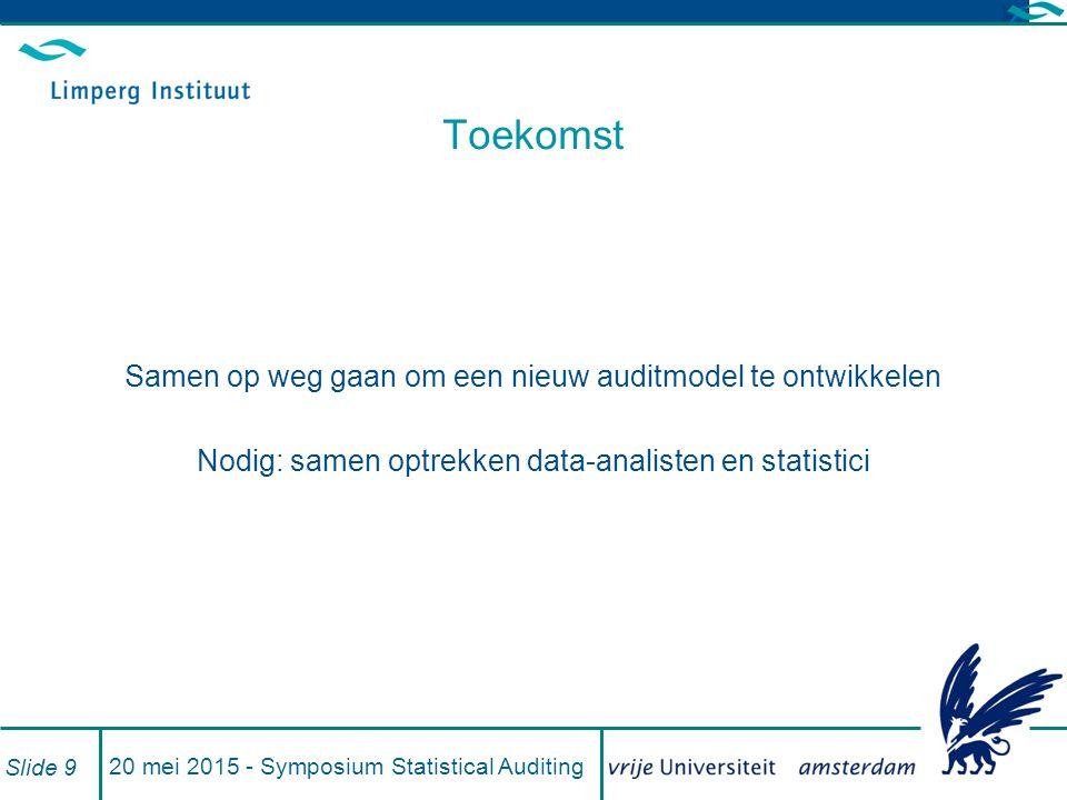 20 mei 2015 - Symposium Statistical Auditing Slide 9 Toekomst Samen op weg gaan om een nieuw auditmodel te ontwikkelen Nodig: samen optrekken data-analisten en statistici