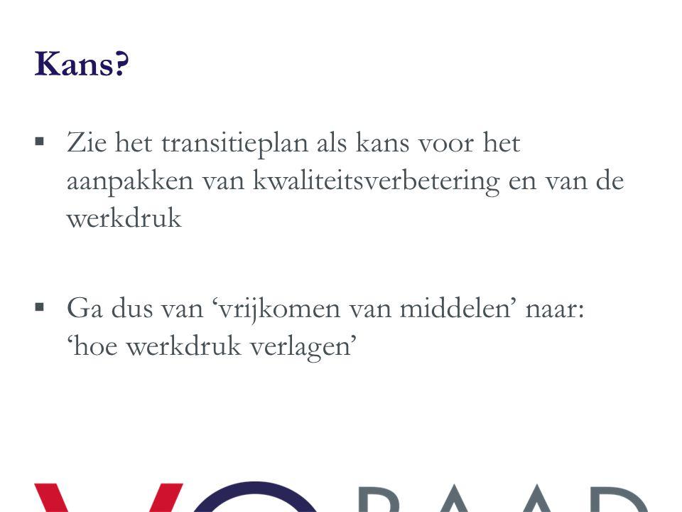 Kans?  Zie het transitieplan als kans voor het aanpakken van kwaliteitsverbetering en van de werkdruk  Ga dus van 'vrijkomen van middelen' naar: 'ho