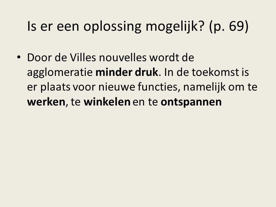Is er een oplossing mogelijk? (p. 69) Door de Villes nouvelles wordt de agglomeratie minder druk. In de toekomst is er plaats voor nieuwe functies, na