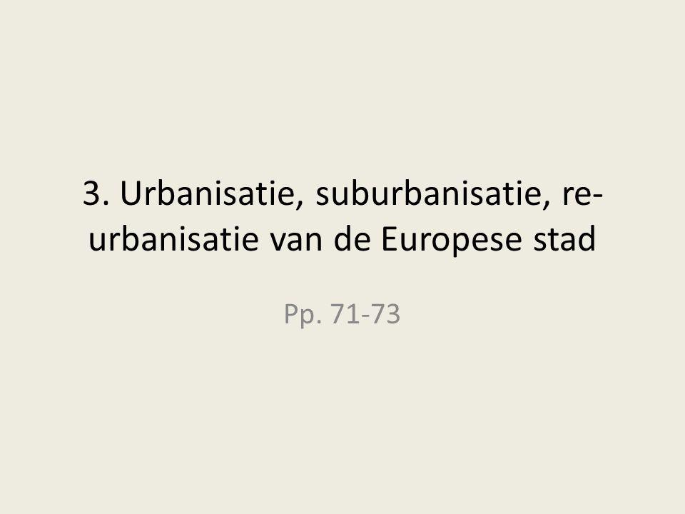 3. Urbanisatie, suburbanisatie, re- urbanisatie van de Europese stad Pp. 71-73