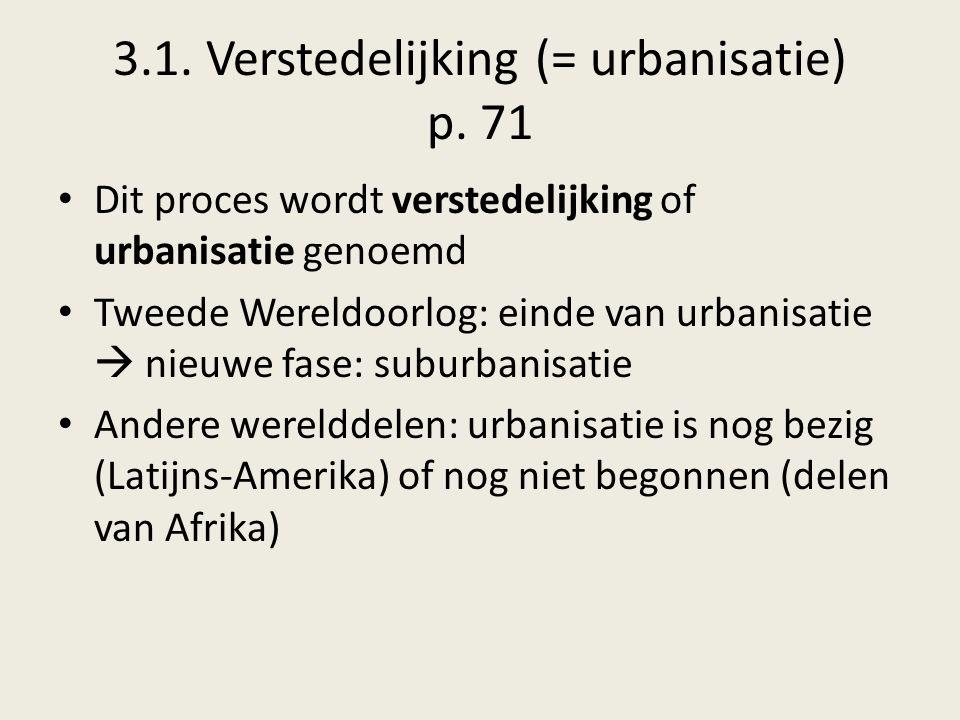 3.1. Verstedelijking (= urbanisatie) p. 71 Dit proces wordt verstedelijking of urbanisatie genoemd Tweede Wereldoorlog: einde van urbanisatie  nieuwe