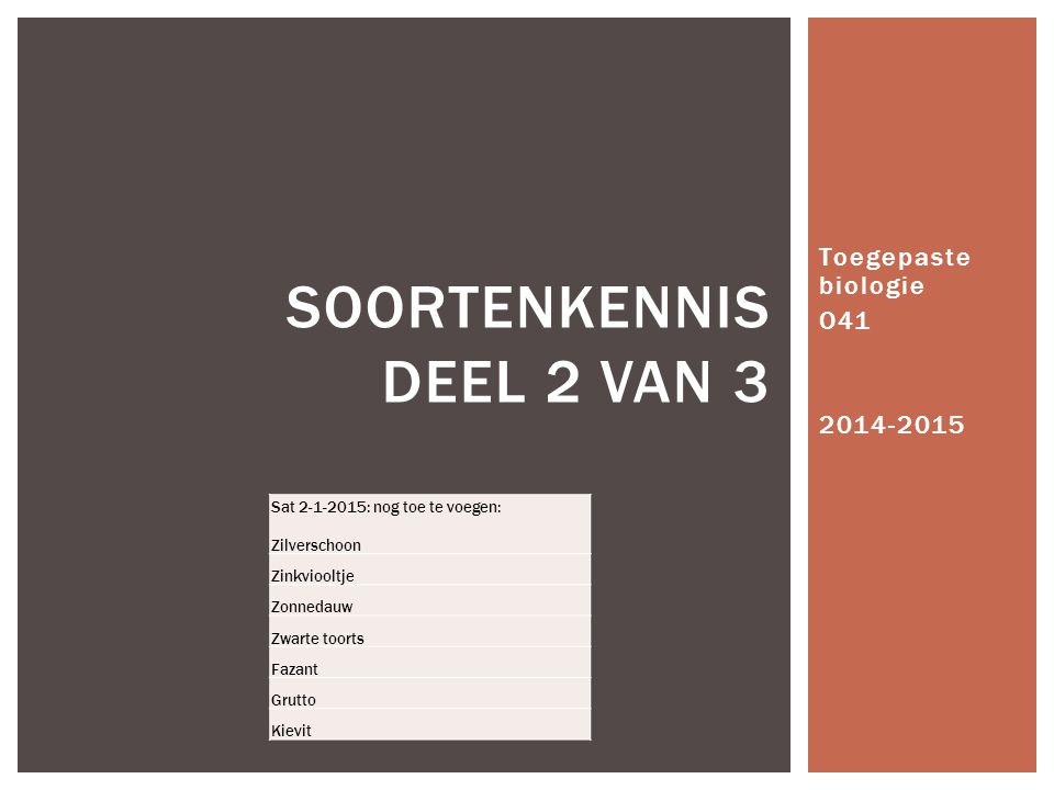 Toegepaste biologie O41 2014-2015 SOORTENKENNIS DEEL 2 VAN 3 Sat 2-1-2015: nog toe te voegen: Zilverschoon Zinkviooltje Zonnedauw Zwarte toorts Fazant Grutto Kievit