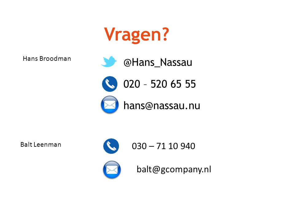 Vragen? @Hans_Nassau 020 – 520 65 55 hans@nassau.nu Balt Leenman Hans Broodman 030 – 71 10 940 balt@gcompany.nl