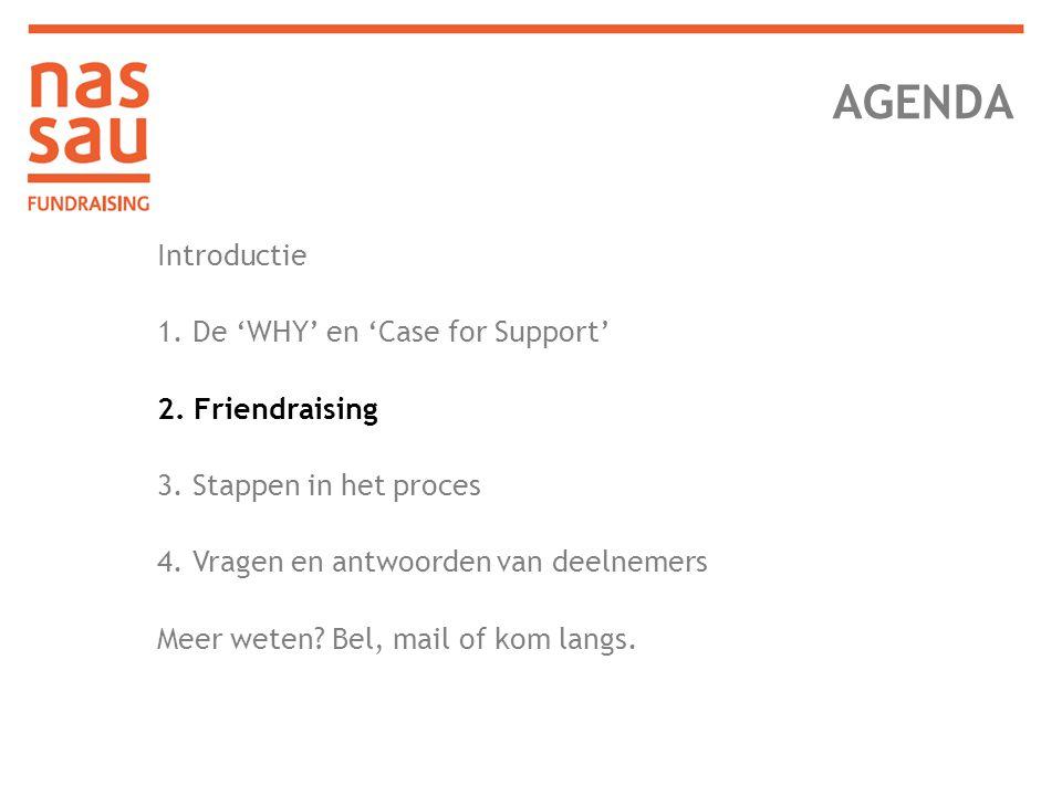 AGENDA Introductie 1. De 'WHY' en 'Case for Support' 2. Friendraising 3. Stappen in het proces 4. Vragen en antwoorden van deelnemers Meer weten? Bel,