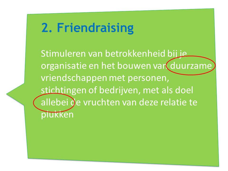 2. Friendraising Stimuleren van betrokkenheid bij je organisatie en het bouwen van duurzame vriendschappen met personen, stichtingen of bedrijven, met