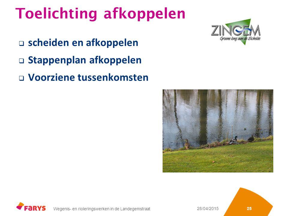 Sectienummering of iets anders Wegenis- en rioleringswerken in de Landegemstraat 28/04/2015 25 Toelichting afkoppelen  scheiden en afkoppelen  Stappenplan afkoppelen  Voorziene tussenkomsten