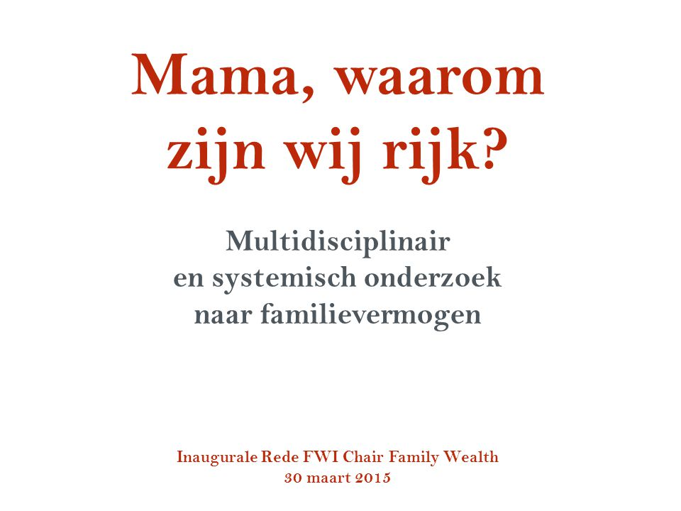 Mama, waarom zijn wij rijk? Multidisciplinair en systemisch onderzoek naar familievermogen Inaugurale Rede FWI Chair Family Wealth 30 maart 2015