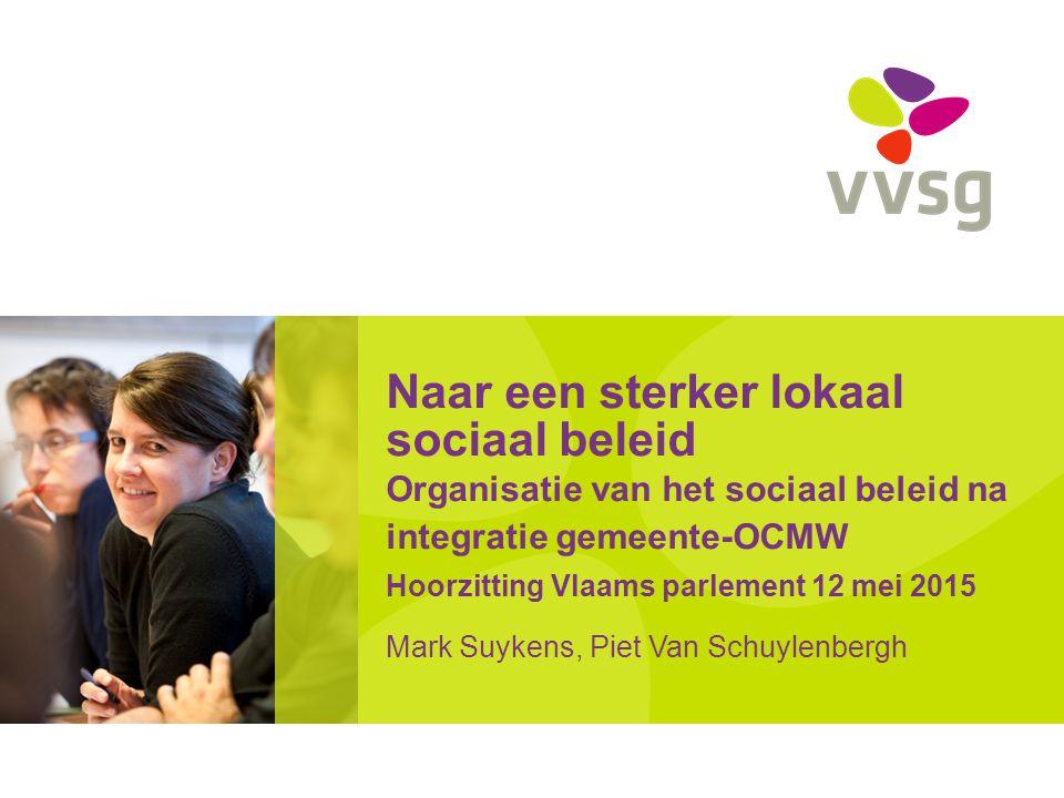 Naar een sterker lokaal sociaal beleid Organisatie van het sociaal beleid na integratie gemeente-OCMW Hoorzitting Vlaams parlement 12 mei 2015 Mark Su