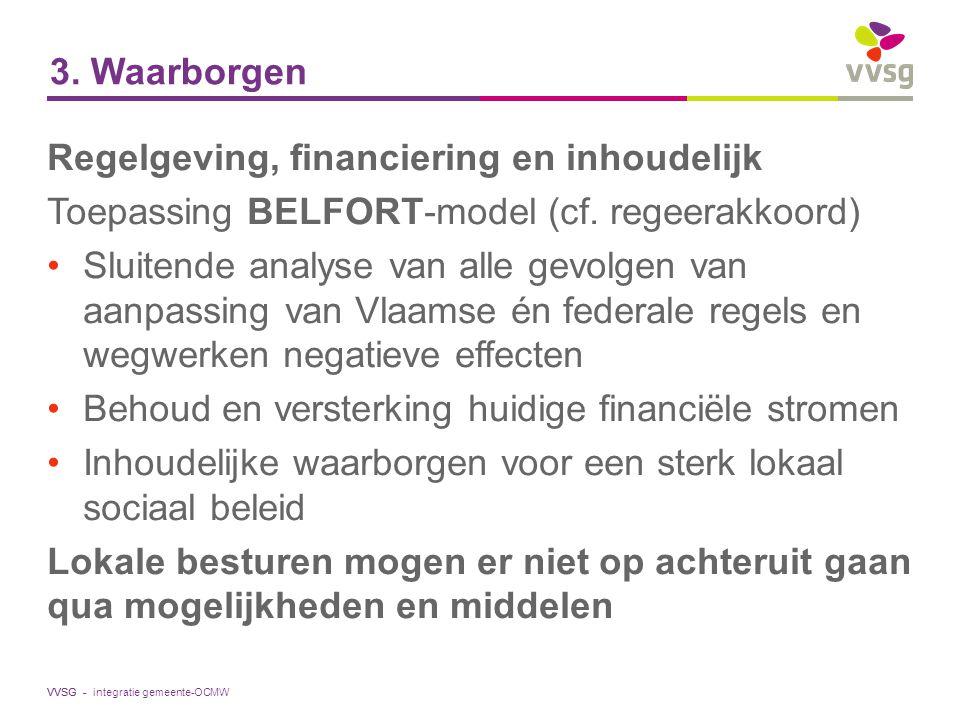 VVSG - 3. Waarborgen Regelgeving, financiering en inhoudelijk Toepassing BELFORT-model (cf. regeerakkoord) Sluitende analyse van alle gevolgen van aan