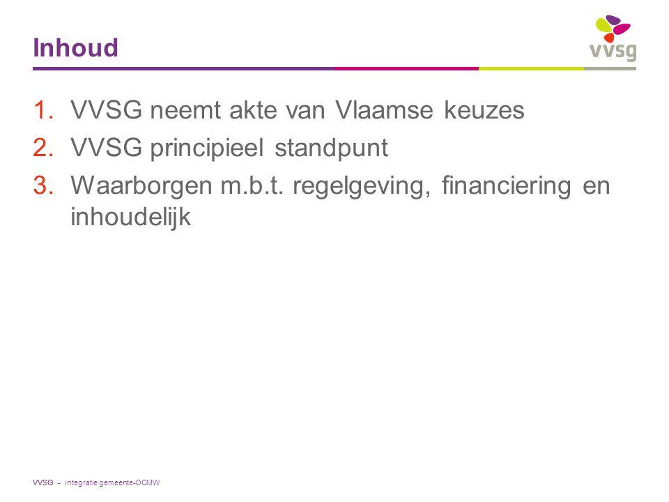 VVSG - Inhoud 1.VVSG neemt akte van Vlaamse keuzes 2.VVSG principieel standpunt 3.Waarborgen m.b.t. regelgeving, financiering en inhoudelijk integrati