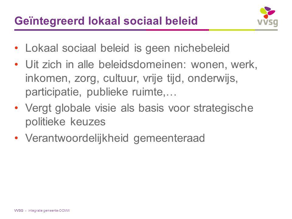 VVSG - Geïntegreerd lokaal sociaal beleid Lokaal sociaal beleid is geen nichebeleid Uit zich in alle beleidsdomeinen: wonen, werk, inkomen, zorg, cult