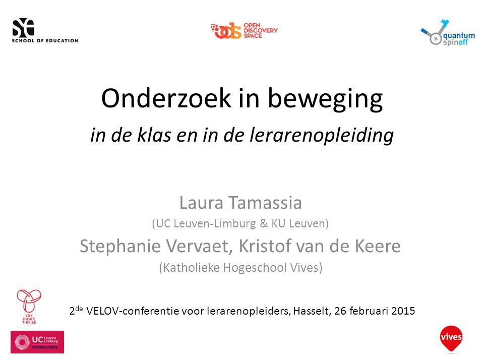 Onderzoek in beweging in de klas en in de lerarenopleiding Laura Tamassia (UC Leuven-Limburg & KU Leuven) Stephanie Vervaet, Kristof van de Keere (Katholieke Hogeschool Vives) 2 de VELOV-conferentie voor lerarenopleiders, Hasselt, 26 februari 2015