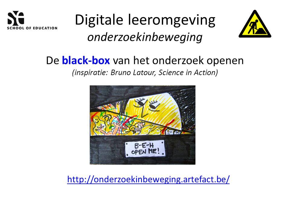Digitale leeromgeving onderzoekinbeweging De black-box van het onderzoek openen (inspiratie: Bruno Latour, Science in Action) http://onderzoekinbeweging.artefact.be/