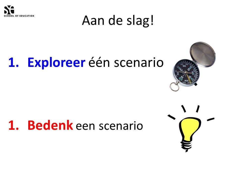 Aan de slag! 1.Exploreer één scenario 1.Bedenk een scenario