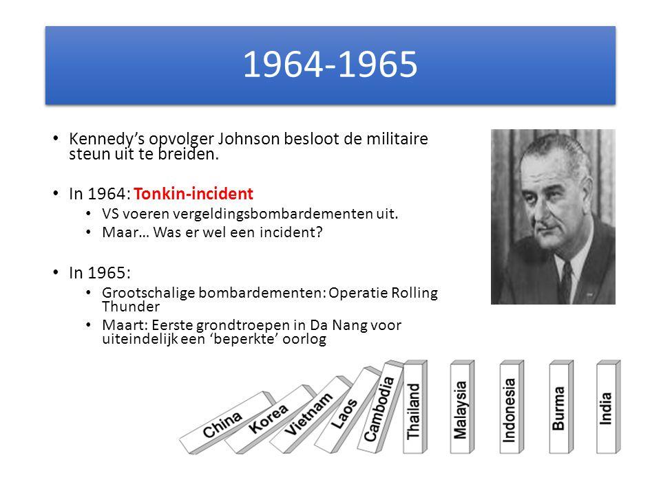 1964-1965 Kennedy's opvolger Johnson besloot de militaire steun uit te breiden. In 1964: Tonkin-incident VS voeren vergeldingsbombardementen uit. Maar