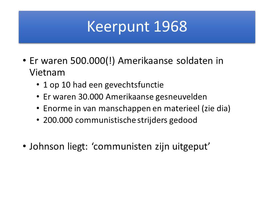 Keerpunt 1968 Er waren 500.000(!) Amerikaanse soldaten in Vietnam 1 op 10 had een gevechtsfunctie Er waren 30.000 Amerikaanse gesneuvelden Enorme in v