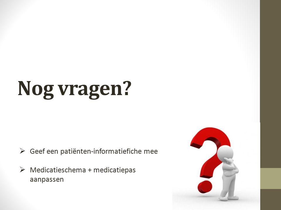 Nog vragen?  Geef een patiënten-informatiefiche mee  Medicatieschema + medicatiepas aanpassen