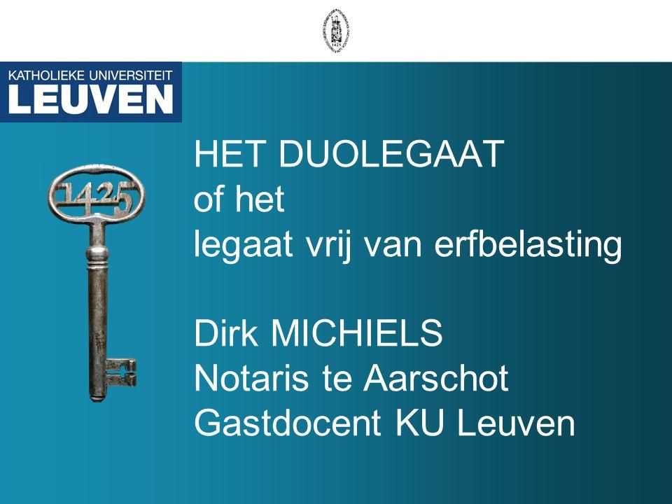 HET DUOLEGAAT of het legaat vrij van erfbelasting Dirk MICHIELS Notaris te Aarschot Gastdocent KU Leuven