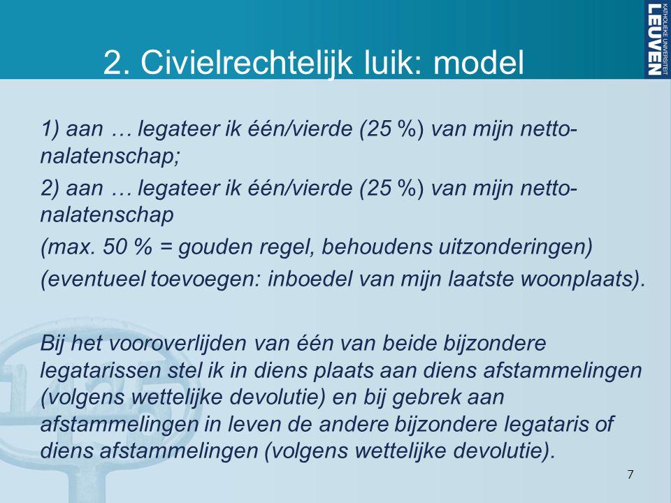 7 2. Civielrechtelijk luik: model 1) aan … legateer ik één/vierde (25 %) van mijn netto- nalatenschap; 2) aan … legateer ik één/vierde (25 %) van mijn