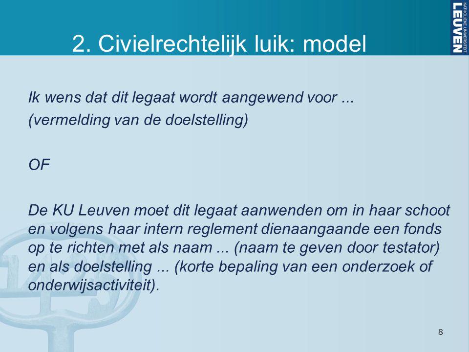 8 2. Civielrechtelijk luik: model Ik wens dat dit legaat wordt aangewend voor... (vermelding van de doelstelling) OF De KU Leuven moet dit legaat aanw