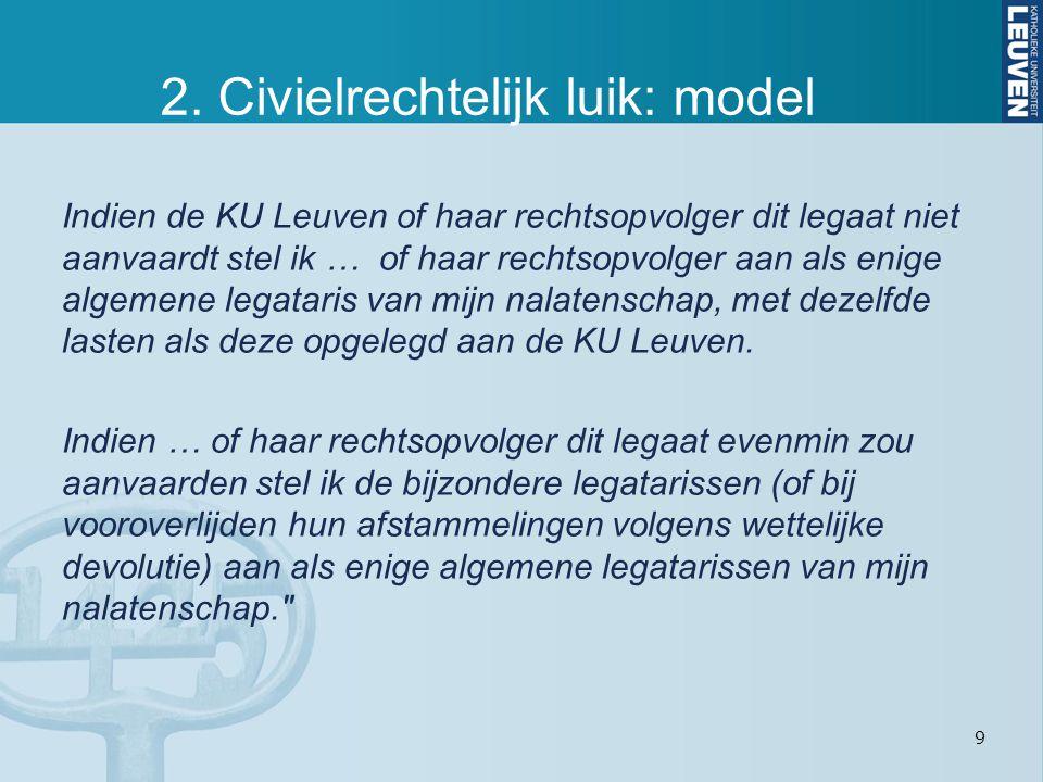 9 2. Civielrechtelijk luik: model Indien de KU Leuven of haar rechtsopvolger dit legaat niet aanvaardt stel ik … of haar rechtsopvolger aan als enige