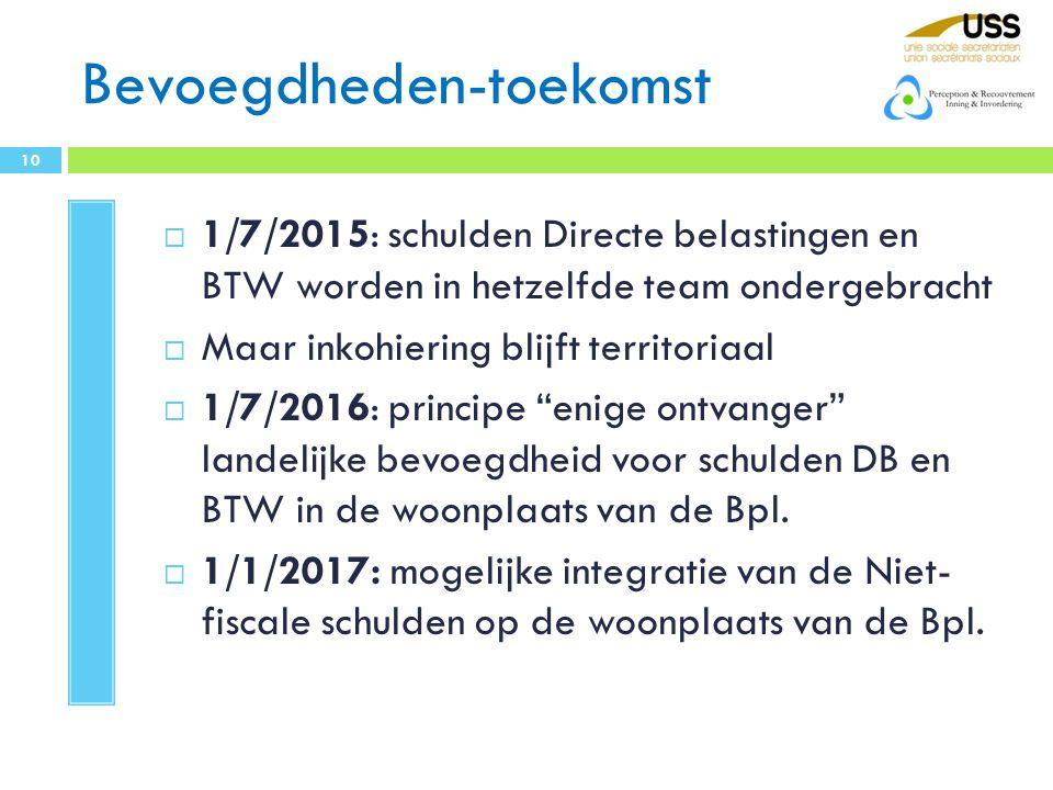 Bevoegdheden-toekomst  1/7/2015: schulden Directe belastingen en BTW worden in hetzelfde team ondergebracht  Maar inkohiering blijft territoriaal  1/7/2016: principe enige ontvanger landelijke bevoegdheid voor schulden DB en BTW in de woonplaats van de Bpl.
