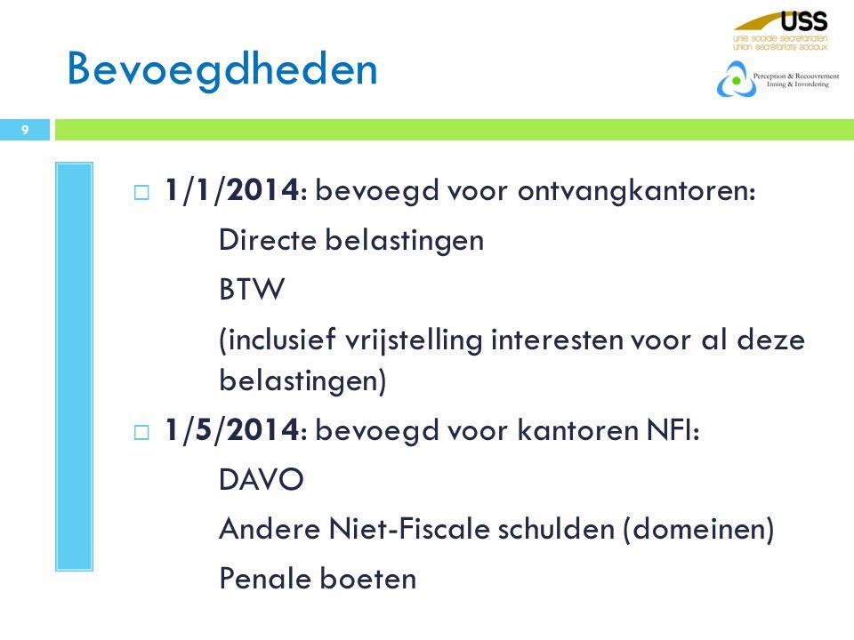 Bevoegdheden  1/1/2014: bevoegd voor ontvangkantoren: Directe belastingen BTW (inclusief vrijstelling interesten voor al deze belastingen)  1/5/2014: bevoegd voor kantoren NFI: DAVO Andere Niet-Fiscale schulden (domeinen) Penale boeten 9