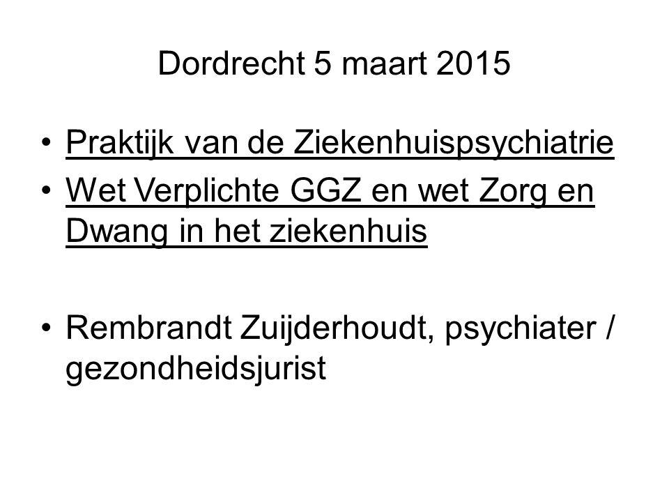 Dordrecht 5 maart 2015 Praktijk van de Ziekenhuispsychiatrie Wet Verplichte GGZ en wet Zorg en Dwang in het ziekenhuis Rembrandt Zuijderhoudt, psychia