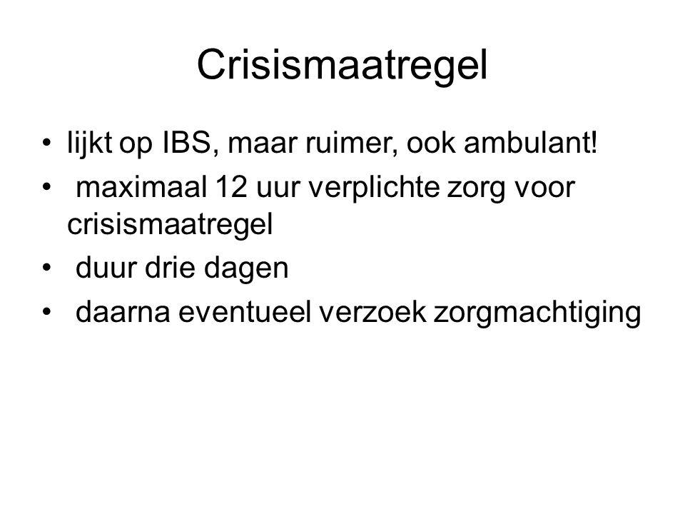Crisismaatregel lijkt op IBS, maar ruimer, ook ambulant! maximaal 12 uur verplichte zorg voor crisismaatregel duur drie dagen daarna eventueel verzoek