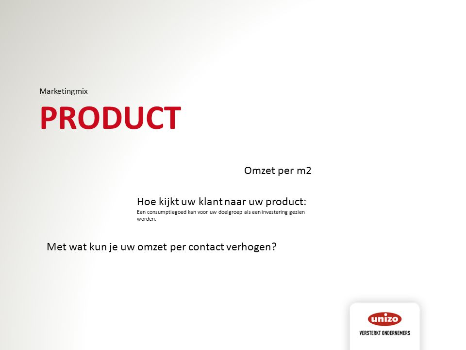 Marketingmix PRODUCT Omzet per m2 Hoe kijkt uw klant naar uw product: Een consumptiegoed kan voor uw doelgroep als een investering gezien worden. Met