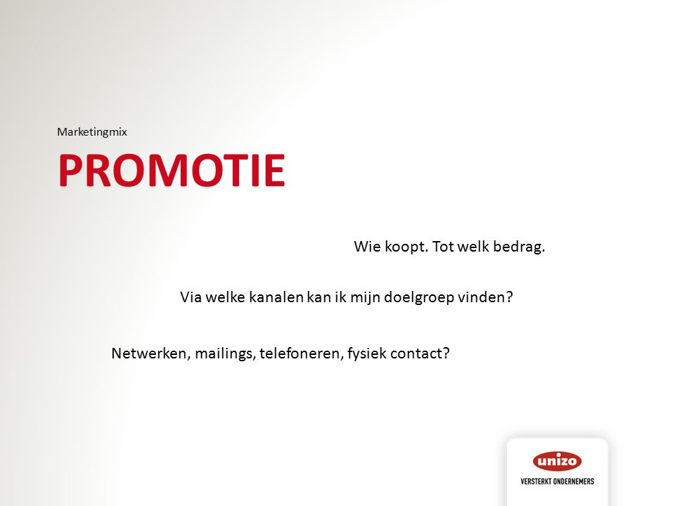 Marketingmix PROMOTIE Wie koopt. Tot welk bedrag. Via welke kanalen kan ik mijn doelgroep vinden? Netwerken, mailings, telefoneren, fysiek contact?