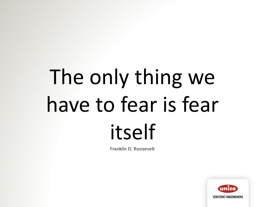 The only thing we have to fear is fear itself Franklin D. Roosevelt