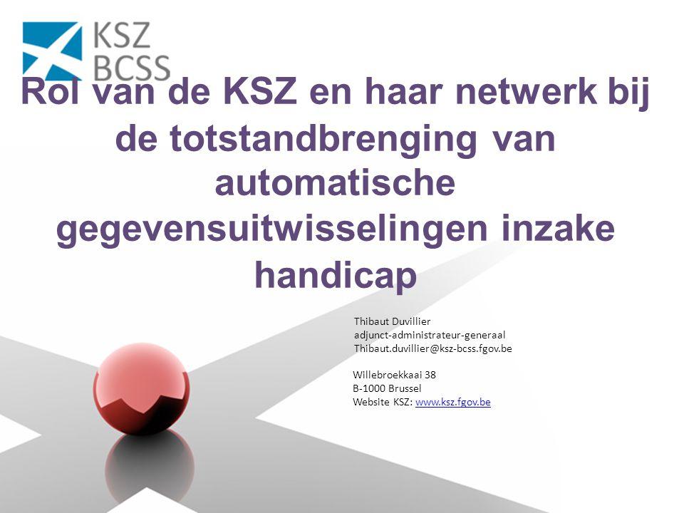 Willebroekkaai 38 B-1000 Brussel Website KSZ: www.ksz.fgov.bewww.ksz.fgov.be Rol van de KSZ en haar netwerk bij de totstandbrenging van automatische gegevensuitwisselingen inzake handicap Thibaut Duvillier adjunct-administrateur-generaal Thibaut.duvillier@ksz-bcss.fgov.be